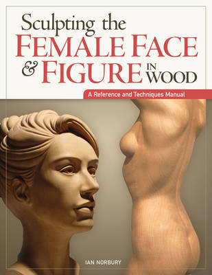 Sculpting the Female Face & Figure in Wood : A Reference and Techniques Manual by Ian Norbury
