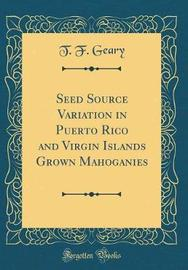 Seed Source Variation in Puerto Rico and Virgin Islands Grown Mahoganies (Classic Reprint) by T F Geary image