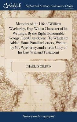 Memoirs of the Life of William Wycherley, Esq; With a Character of His Writings. by the Right Honourable George, Lord Lansdowne. to Which Are Added, Some Familiar Letters, Written by Mr. Wycherley, and a True Copy of His Last Will and Testament by Charles Gildon