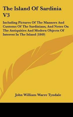 The Island Of Sardinia V3: Including Pictures Of The Manners And Customs Of The Sardinians, And Notes On The Antiquities And Modern Objects Of Interest In The Island (1849) by John William Warre Tyndale