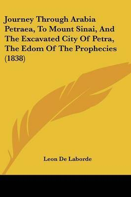 Journey Through Arabia Petraea, To Mount Sinai, And The Excavated City Of Petra, The Edom Of The Prophecies (1838) by Leon De Laborde