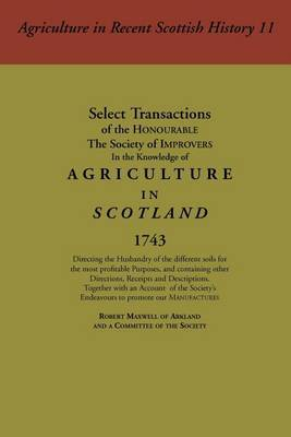 Select Transactions of the Honourable the Society of Improvers in the Knowledge of Agriculture in Scotland by Robert Maxwell