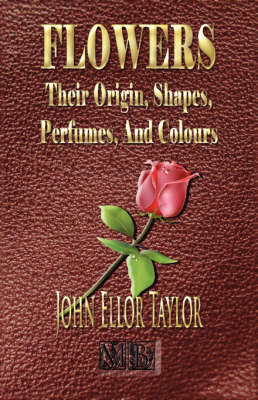 Flowers: Their Origin, Shapes, Perfumes, and Colours by John Ellor Taylor