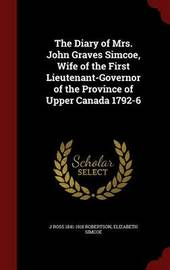 The Diary of Mrs. John Graves Simcoe, Wife of the First Lieutenant-Governor of the Province of Upper Canada 1792-6 by J Ross 1841-1918 Robertson