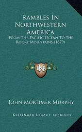 Rambles in Northwestern America: From the Pacific Ocean to the Rocky Mountains (1879) by John Mortimer Murphy