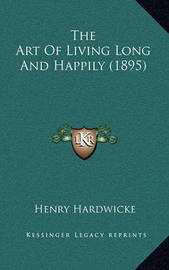 The Art of Living Long and Happily (1895) by Henry Hardwicke