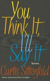 You Think It, I'll Say It by Curtis Sittenfeld image