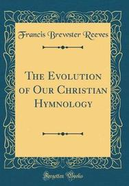 The Evolution of Our Christian Hymnology (Classic Reprint) by Francis Brewster Reeves image