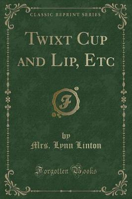 Twixt Cup and Lip, Etc (Classic Reprint) by Mrs Lynn Linton