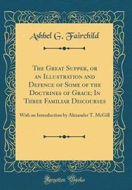 The Great Supper, or an Illustration and Defence of Some of the Doctrines of Grace; In Three Familiar Discourses by Ashbel G Fairchild image