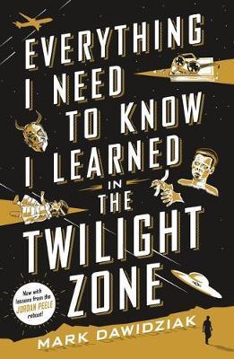 Everything I Need to Know I Learned in the Twilight Zone by Mark Dawidziak
