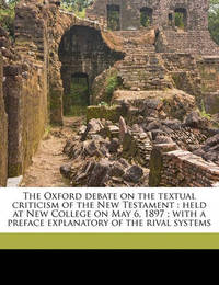 The Oxford Debate on the Textual Criticism of the New Testament: Held at New College on May 6, 1897; With a Preface Explanatory of the Rival Systems by Edward Miller