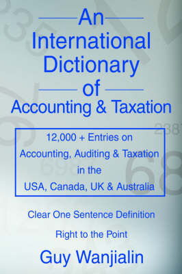 An International Dictionary of Accounting and Taxation: 12,000 + Entries on Accounting, Auditing & Taxation in the USA, Canada, UK & Australia by Guy Wanjialin