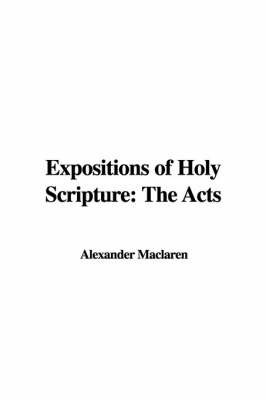 Expositions of Holy Scripture: The Acts by Alexander MacLaren