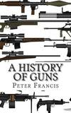 A History of Guns by Reader Department of Earth Sciences Peter Francis, Jr (The Open University, Milton Keynes Formerly a Reader in the Department of Earth Sciences at the