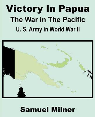 Victory in Papua: United States Army in World War II - The War in the Pacific by Samuel Milner