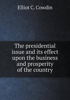 The Presidential Issue and Its Effect Upon the Business and Prosperity of the Country by Elliot C Cowdin