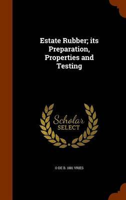 Estate Rubber; Its Preparation, Properties and Testing by O De B 1881 Vries