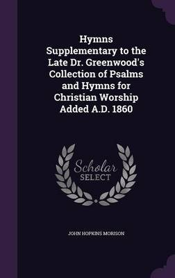 Hymns Supplementary to the Late Dr. Greenwood's Collection of Psalms and Hymns for Christian Worship Added A.D. 1860 by John Hopkins Morison
