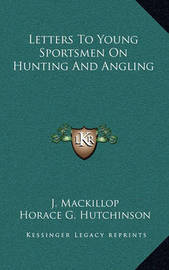 Letters to Young Sportsmen on Hunting and Angling by Horace G Hutchinson