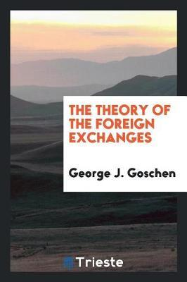 The Theory of the Foreign Exchanges by George J Goschen