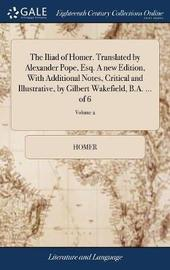 The Iliad of Homer. Translated by Alexander Pope, Esq. a New Edition, with Additional Notes, Critical and Illustrative, by Gilbert Wakefield, B.A. ... of 6; Volume 2 by Homer