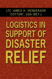 Logistics in Support of Disaster Relief by Lieutenant Colonel James H Cotton