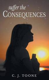Suffer the Consequences by C. J. Toone