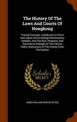 The History of the Laws and Courts of Hongkong by James William Norton-Kyshe image