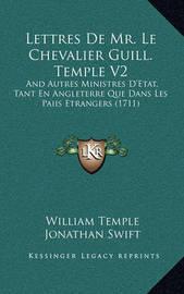Lettres de Mr. Le Chevalier Guill. Temple V2: And Autres Ministres D'Etat, Tant En Angleterre Que Dans Les Paiis Etrangers (1711) by Jonathan Swift