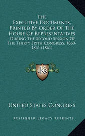 The Executive Documents, Printed by Order of the House of Representatives: During the Second Session of the Thirty Sixth Congress, 1860-1861 (1861) by United States Congress