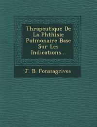 Th Rapeutique de La Phthisie Pulmonaire Bas E Sur Les Indications... by J B Fonssagrives image