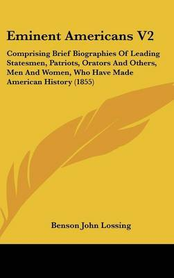 Eminent Americans V2: Comprising Brief Biographies of Leading Statesmen, Patriots, Orators and Others, Men and Women, Who Have Made American History (1855) by Professor Benson John Lossing image