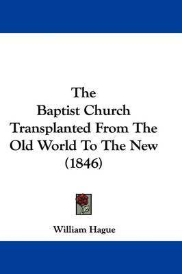 The Baptist Church Transplanted from the Old World to the New (1846) by William Hague
