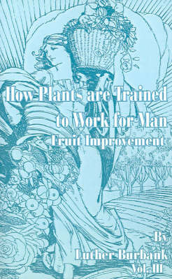 How Plants are Trained to Work for Man: Fruit Improvement by Burbank, Luther