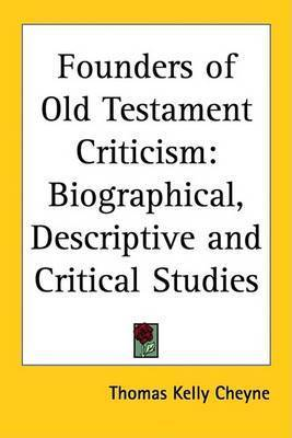 Founders of Old Testament Criticism: Biographical, Descriptive and Critical Studies by Thomas Kelly Cheyne