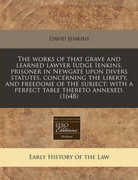 The Works of That Grave and Learned Lawyer Iudge Ienkins, Prisoner in Newgate Upon Divers Statutes, Concerning the Liberty, and Freedome of the Subject by David Jenkins