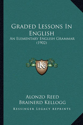 Graded Lessons in English: An Elementary English Grammar (1902) by Alonzo Reed