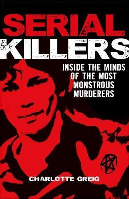 Serial Killers Inside the Minds of the Most Monstrous Murderers by Charlotte Greig