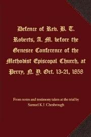 Defence of Rev. B. T. Roberts, A. M. Before the Genesee Conference of the Methodist Episcopal Church, at Perry, N. Y. Oct. 13-21, 1858 by Samuel K J Chesbrough