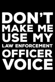 Don't Make Me Use My Law Enforcement Officer Voice by Creative Juices Publishing