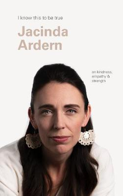 I Know This to Be True: Jacinda Ardern on Kindness, Empathy and Strength