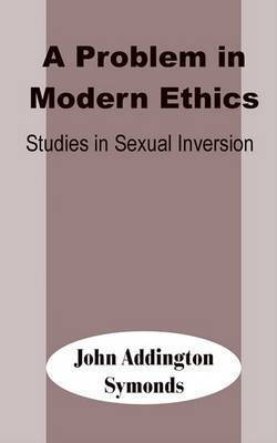 A Problem in Modern Ethics: Studies in Sexual Inversion by John Addington Symonds