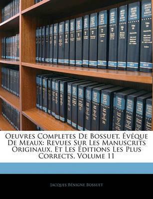 Oeuvres Completes de Bossuet, Vque de Meaux: Revues Sur Les Manuscrits Originaux, Et Les Ditions Les Plus Corrects, Volume 11 by Jacques Bnigne Bossuet