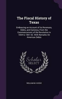 The Fiscal History of Texas by William M Gouge