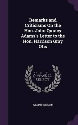 Remarks and Criticisms on the Hon. John Quincy Adams's Letter to the Hon. Harrison Gray Otis by William Coleman