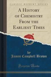 A History of Chemistry from the Earliest Times (Classic Reprint) by James Campbell Brown image