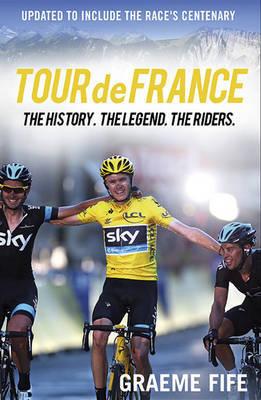 Tour de France The History, The Legend, The Riders by Graeme Fife