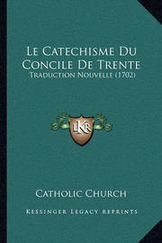 Le Catechisme Du Concile de Trente: Traduction Nouvelle (1702) by Catholic Church