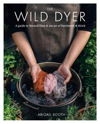 The Wild Dyer: A guide to natural dyes & the art of patchwork & stitch by Abigail Booth image